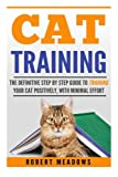: Cat Training: The Definitive Step By Step Guide To Training Your Cat Positively, With Minimal Effort, (Cat training, Potty training, Kitten training, ... Scratching, Care, Litter Box, Aggression)