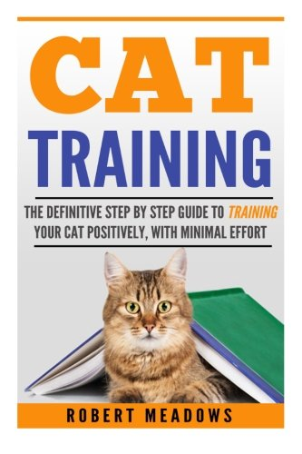 Cat Training: The Definitive Step By Step Guide To Training Your Cat Positively, With Minimal Effort, (Cat training, Potty training, Kitten training, ... Scratching, Care, Litter Box, Aggression)