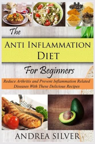The Anti Inflammation Diet for Beginners: Reduce Arthritis and Prevent Inflammation Diseases With These Delicious Recipes (Andrea Silver Healthy Recipes) (Volume 2)