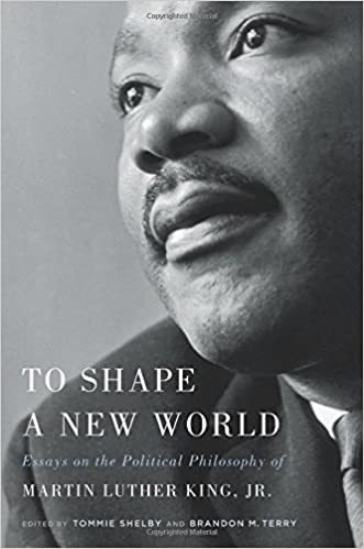 amazon com to shape a new world essays on the political  amazon com to shape a new world essays on the political philosophy of martin luther king jr 9780674980754 tommie shelby professor brandon m terry