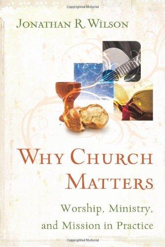 Why Church Matters: Worship, Ministry, and Mission in Practice