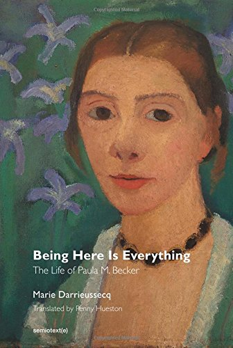 Being Here Is Everything: The Life of Paula Modersohn-Becker (Semiotext(e) / Native Agents)