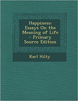 happiness essays on the meaning of life karl hilty happiness essays on the meaning of life karl hilty 9781289575649 com books