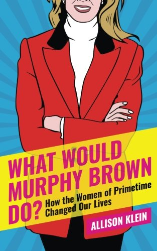 What Would Murphy Brown Do?: How the Women of Prime Time Changed Our Lives
