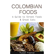 Colombian Foods a Guide to Street Foods & Great Eats (South American Street Foods Book 1)