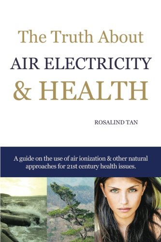 The Truth About Air Electricity & Health: A Guide on the use of Air Ionization and Other Natural (Healing Ionizer)