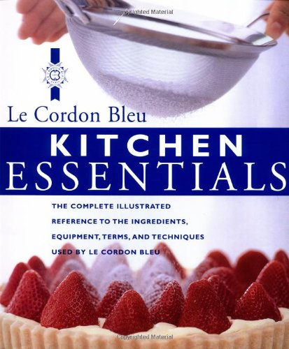 Kitchen Essentials: The Complete Illustrated Reference to the Ingredients, Equipment, Terms, and Techniques Used By Le Cordon - Chefs Bleu Cordon