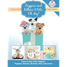 Puppies and Kittens & Pets, Oh My!: Cute & Easy Cake Toppers -  Puppies, Kittens, Bunnies, Pets and more! (Cute & Easy Cake Toppers Collection) (Volume 4)