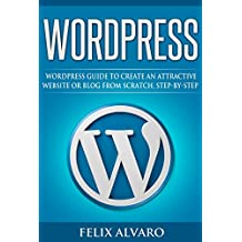 WORDPRESS: Simple WordPress Guide to Create an Attractive Website or Blog from Scratch, Step-By-Step (WordPress, Website Design, WordPress Websites, Learn WordPress, Website Development Book 1)