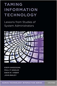 Taming Information Technology: Lessons from Studies of System Administrators (Human Technology Interaction Series)