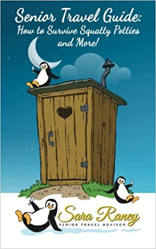 29ff7fb6b3e Senior Travel Guide  How to Survive Squatty Potties and More!  Sara Raney   9781506193182  Amazon.com  Books