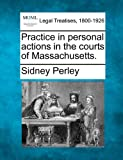 Practice in personal actions in the courts of Massachusetts, Sidney Perley, 1240136765
