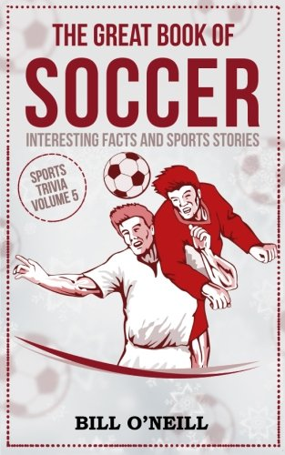 The Great Book of Soccer: Interesting Facts and Sports Stories (Sports Trivia) (Volume 5)