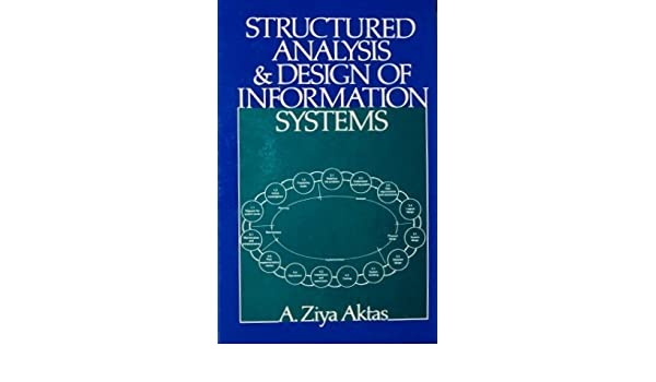 Structured Analysis And Design Of Information Systems Aktas A Ziya 9780835971171 Amazon Com Books