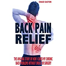 Back Pain Relief: The Amazing Story of How I Cured My Chronic Back Problems Without Drugs or Surgery