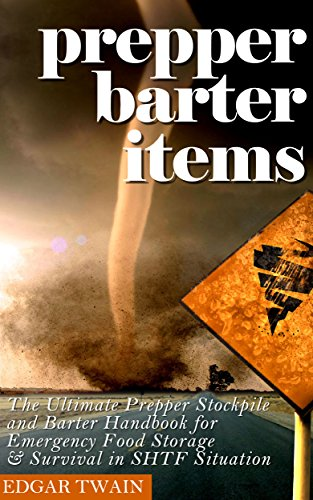 Prepper Barter Items: Ultimate Prepper Barter Items : Stockpile and Barter Handbook for Emergency Food Storage & Survival in SHTF Situation by [Twain, Edgar]
