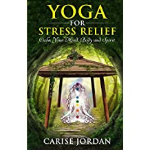 YOGA FOR STRESS RELIEF: Calm Your Mind, Body and Spirit