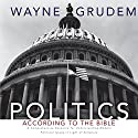 Politics - According to the Bible: A Comprehensive Resource for Understanding Modern Political Issues in Light of Scripture Audiobook by Wayne Grudem Narrated by Wayne Grudem