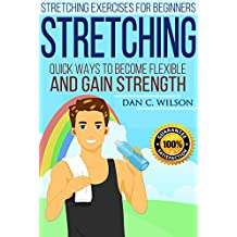 Stretching: Stretching Exercises for Beginners - Quick Ways to Become Flexible and Gain Strength (Flexibility and Strength Book 1)