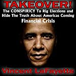 Takeover! The Conspiracy to Rig Elections and Hide the Truth About America's Coming Financial Crisis | Vincent LaFayette