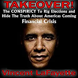 Takeover! The Conspiracy to Rig Elections and Hide the Truth About America's Coming Financial Crisis