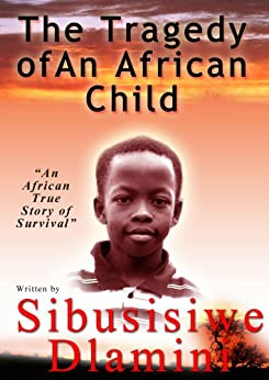 The Tragedy of An African Child (An African True Story of Survival Book 1) by [Dlamini, Sibusisiwe]
