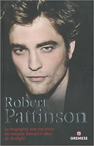 Robert Pattinson: La biographie non autorisée du vampire Edward Cullen de Twilight.