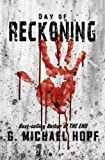 G. Michael Hopf, the acclaimed apocalyptic and best-selling author of THE NEW WORLD series is back with an exciting new and dark apocalyptic novel, DAY OF RECKONING.                                    SYNOPSIS:   The day started like any othe...