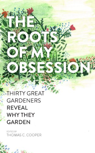 The Roots of My Obsession: Thirty Great Gardeners Reveal Why They Garden - Plant Delights Nursery
