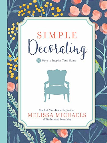 Simple Decorating: 50 Ways to Inspire Your Home (Inspired Ideas) (Decorating House Ideas)