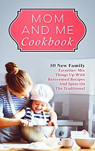Mom And Me Cookbook: 50 New Family Favorites-Mix Things Up With Reinvented Recipes And Spins On The Traditional by [Bartlett, Rachel]