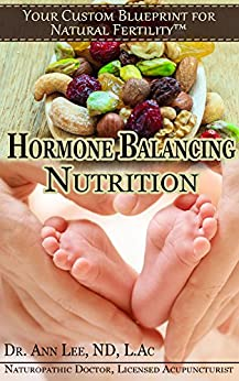 Natural Fertility - Hormone Balancing Nutrition (Your Custom Blueprint For Natural Fertility Book 2) by [Lee ND L.Ac, Dr. Ann]