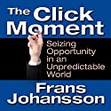 The Click Moment: Seizing Opportunity in an Unpredictable World Audiobook by Frans Johansson Narrated by Erik Synnestvedt