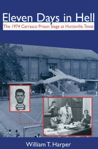 Eleven Days in Hell: The 1974 Carrasco Prison Siege at Huntsville, Texas (North Texas Crime and Criminal Justice)