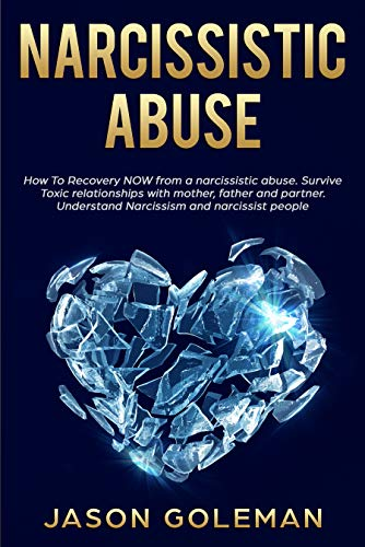 Narcissistic abuse: How To Recovery NOW from a narcissist abuse. Survive Toxic relationships with mother, father and partner. Understand Narcissism. by [Goleman, Jason]