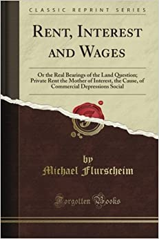 Book Rent, Interest and Wages: Or the Real Bearings of the Land Question: Private Rent the Mother of Interest, the Cause, of Commercial Depressions Social (Classic Reprint)