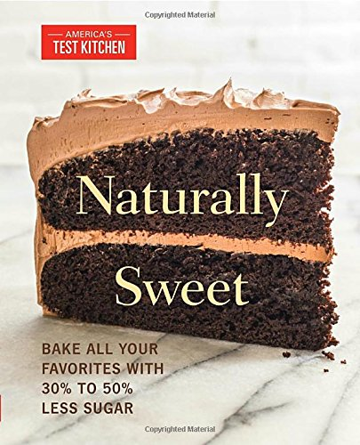 Naturally Sweet: Bake All Your Favorites with 30% to 50% Less Sugar (America's Test Kitchen) - America The Book