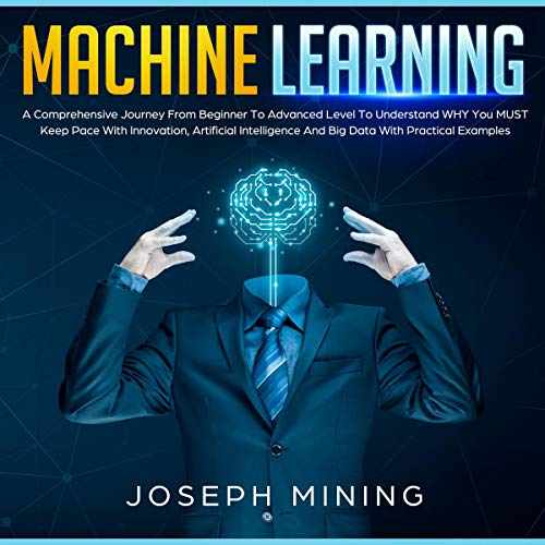 Machine Learning: A Comprehensive Journey from Beginner to Advanced Level to Understand Why You Must Keep pace with Innovation, Artificial Intelligence and Big Data with Practical Examples