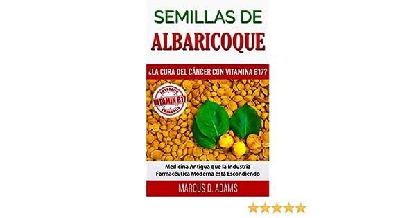 Semillas de Albaricoque - ¿La Cura del Cáncer con Vitamina B17?: Medicina Antigua que la Industria Farmacéutica Moderna está Escondiendo (Spanish Edition) ...