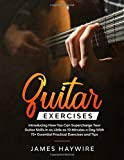 Guitar Exercises: Introducing How You Can Supercharge Your Guitar Skills In as Little as 10 Minutes a Day With 75+ Essential Practical Exercises and Tips