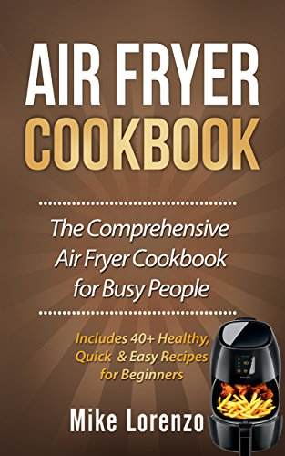 Air Fryer Cookbook: The Comprehensive Air Fryer Cookbook for Busy People - Includes 40+ Healthy, Quick & Easy Recipes for Beginners (Air Fryer Series 1) by Mike Lorenzo