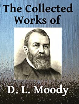 The Collected Works of DL Moody - Ten books in one by [Moody, D. L., Torrey, R. A.]