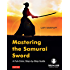 Mastering the Samurai Sword: A Full-Color, Step-by-Step Guide [Downloadable Material Included]