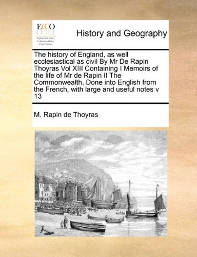 Download The history of England, as well ecclesiastical as civil By Mr De Rapin Thoyras Vol XIII Containing I Memoirs of the life of Mr de Rapin II The the French, with large and useful notes v 13 pdf epub