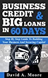 Business Credit & Big Loans in 60 Days: Step by step guide to building your business and securing capital
