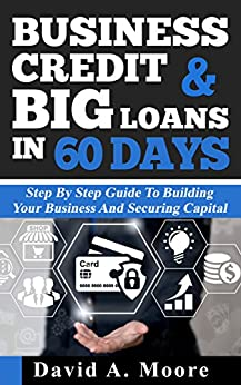 Business Credit & Big Loans in 60 Days: Step by step guide to building your business and securing capital by [Moore, David]