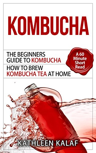 Kombucha: The Beginners Guide To Kombucha-How to Brew Kombucha Tea At Home-A 60 Minute Short Read (Kombucha, How to Make Kombucha, Kombucha Recipes for Digestive Health Book 1) (English Edition)