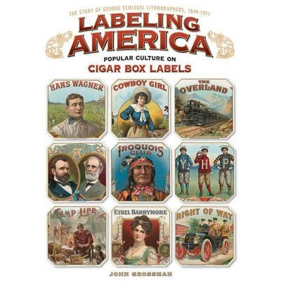 Read Online Labeling America: Cigar Box Designs as Reflections of Popular Culture: The Story of George Schlegel Lithographers, 1849-1971 (Hardback) - Common pdf epub
