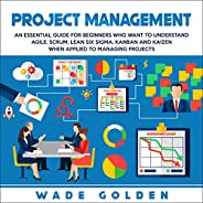 Project Management: An Essential Guide for Beginners Who Want to Understand Agile, Scrum, Lean Six Sigma, Kanban and Kaizen