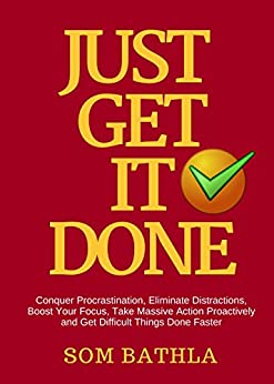 JUST GET IT DONE: Conquer Procrastination, Eliminate Distractions, Boost Your Focus, Take Massive Action Proactively and Get Difficult Things Done Faster by [Bathla, Som]